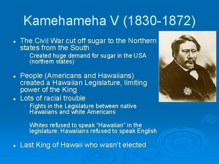 Kameha V (1830 -1872) l The Civil War cut off sugar to the Northern