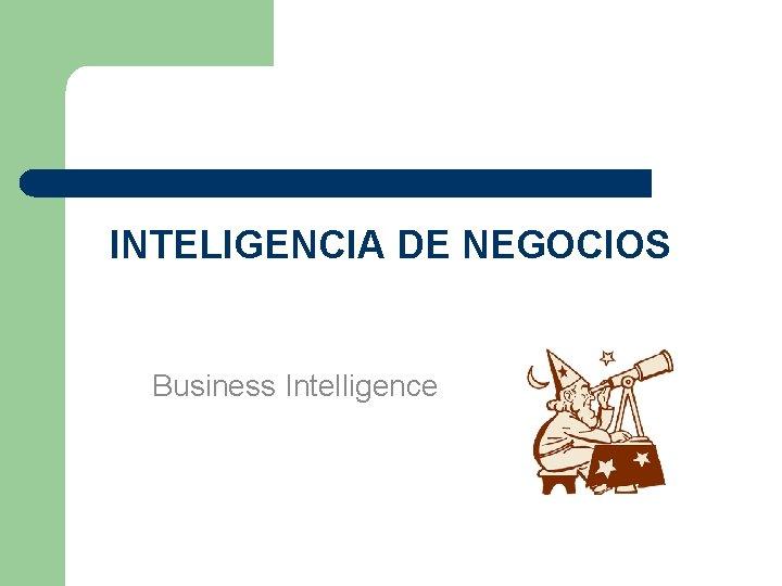 INTELIGENCIA DE NEGOCIOS Business Intelligence