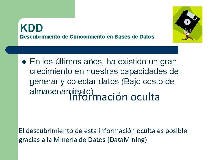 KDD Descubrimiento de Conocimiento en Bases de Datos l En los últimos años, ha