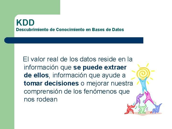 KDD Descubrimiento de Conocimiento en Bases de Datos El valor real de los datos