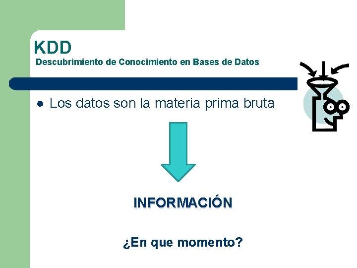KDD Descubrimiento de Conocimiento en Bases de Datos l Los datos son la materia