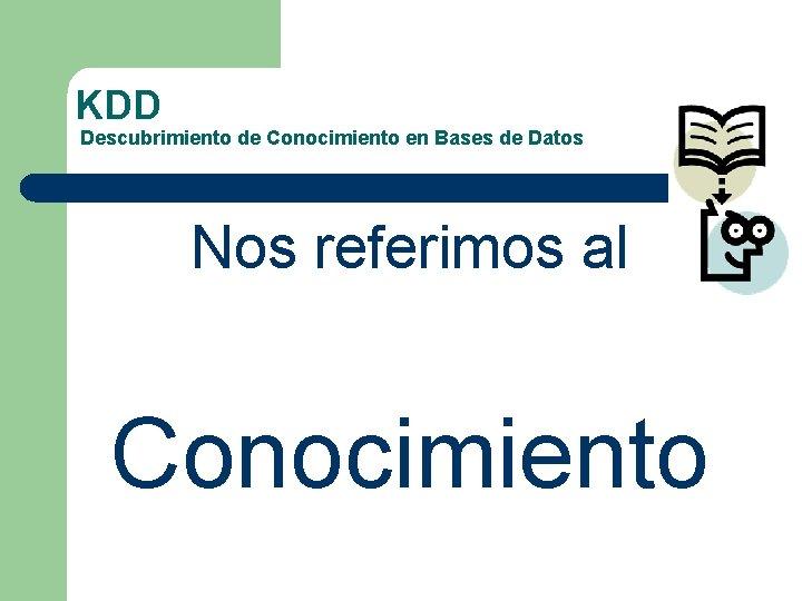 KDD Descubrimiento de Conocimiento en Bases de Datos Nos referimos al Conocimiento