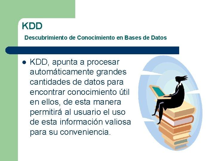 KDD Descubrimiento de Conocimiento en Bases de Datos l KDD, apunta a procesar automáticamente
