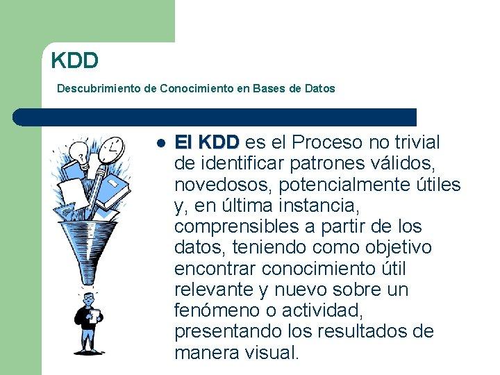 KDD Descubrimiento de Conocimiento en Bases de Datos l El KDD es el Proceso