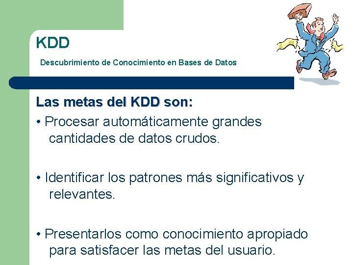 KDD Descubrimiento de Conocimiento en Bases de Datos Las metas del KDD son: •