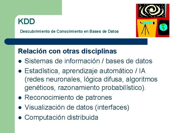 KDD Descubrimiento de Conocimiento en Bases de Datos Relación con otras disciplinas l Sistemas