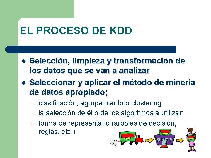 EL PROCESO DE KDD l l Selección, limpieza y transformación de los datos que