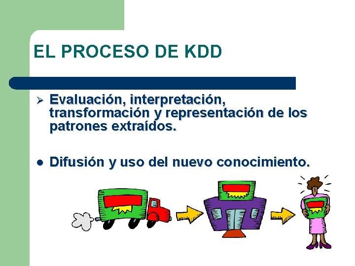 EL PROCESO DE KDD Ø Evaluación, interpretación, transformación y representación de los patrones extraídos.