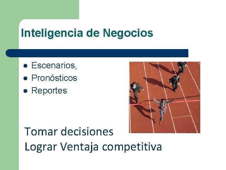 Inteligencia de Negocios l l l Escenarios, Pronósticos Reportes Tomar decisiones Lograr Ventaja competitiva