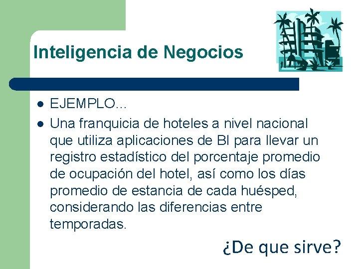Inteligencia de Negocios l l EJEMPLO… Una franquicia de hoteles a nivel nacional que