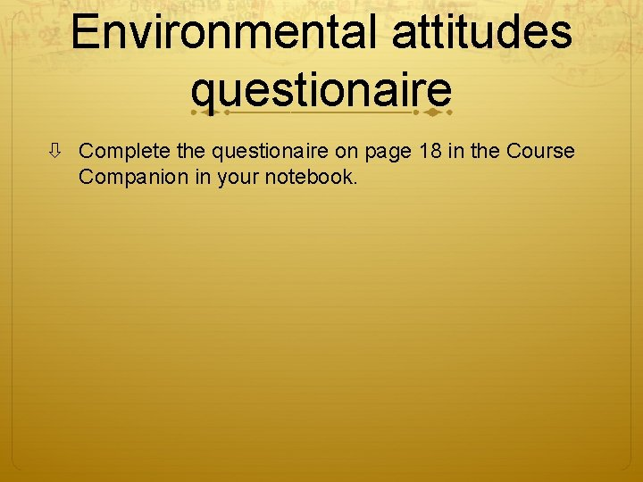 Environmental attitudes questionaire Complete the questionaire on page 18 in the Course Companion in