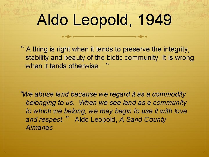 """Aldo Leopold, 1949 """" A thing is right when it tends to preserve the"""