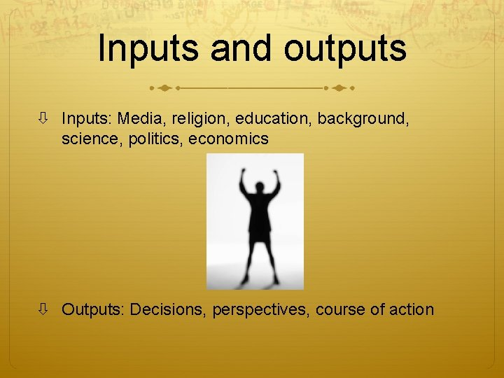 Inputs and outputs Inputs: Media, religion, education, background, science, politics, economics Outputs: Decisions, perspectives,
