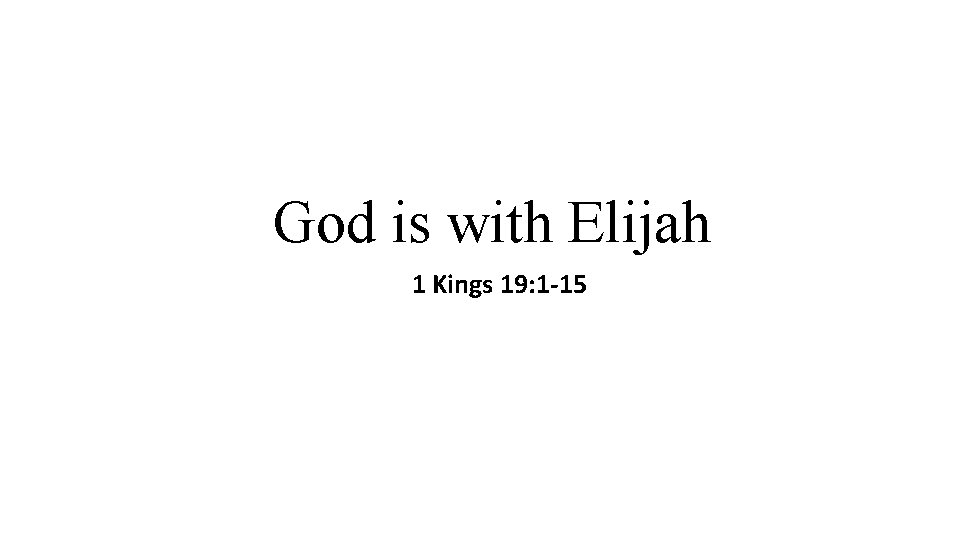 God is with Elijah 1 Kings 19: 1 -15