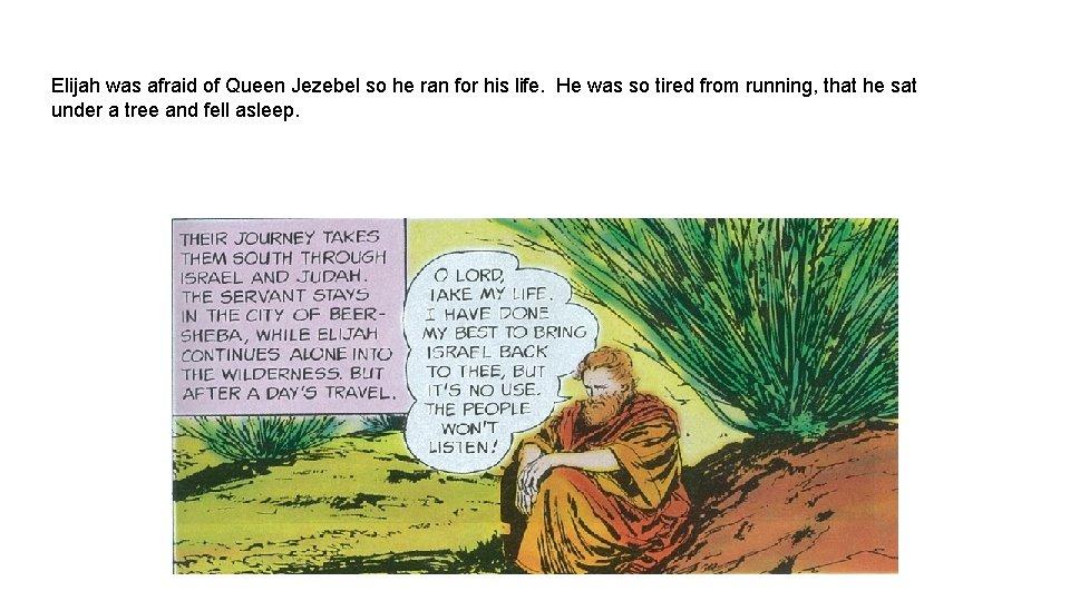 Elijah was afraid of Queen Jezebel so he ran for his life. He was