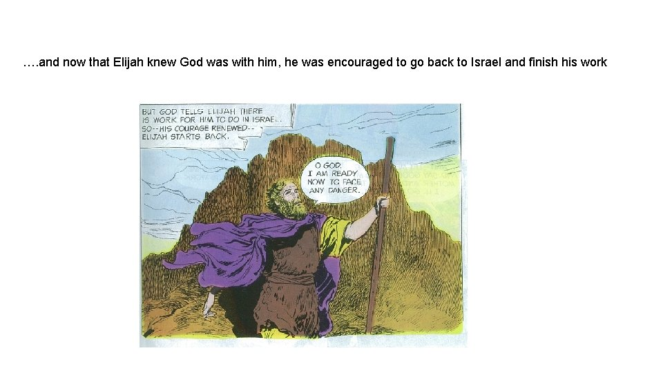 …. and now that Elijah knew God was with him, he was encouraged to