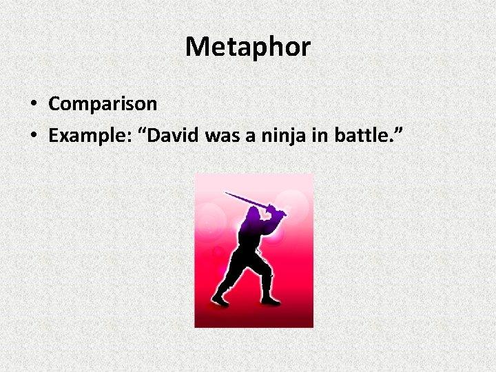 """Metaphor • Comparison • Example: """"David was a ninja in battle. """""""