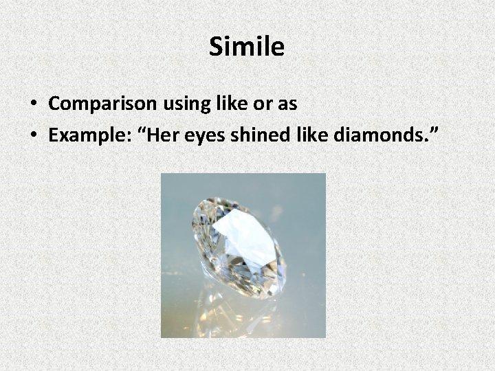 "Simile • Comparison using like or as • Example: ""Her eyes shined like diamonds."