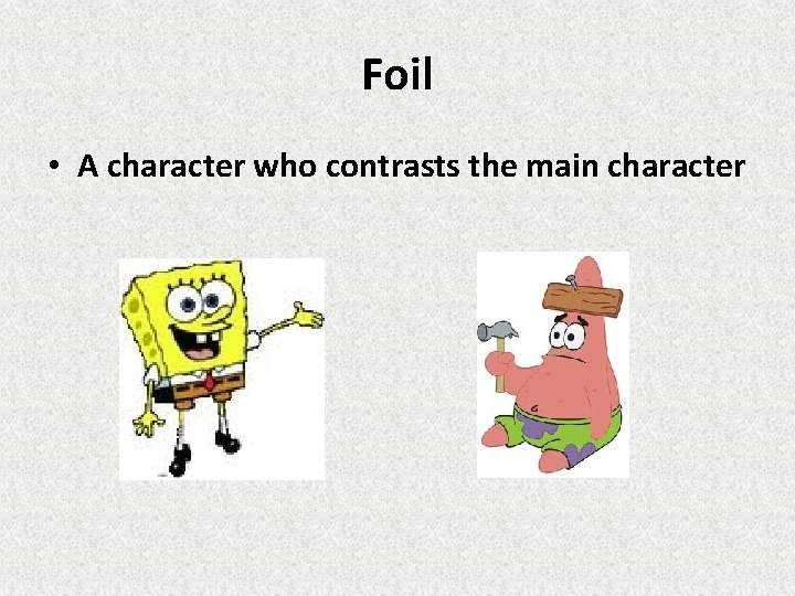 Foil • A character who contrasts the main character