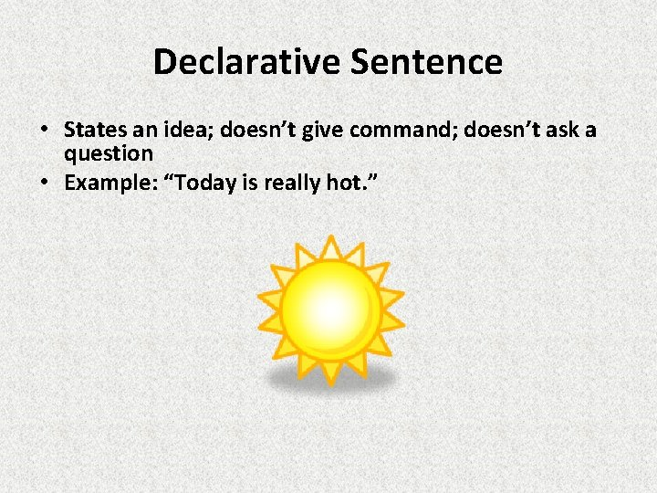 Declarative Sentence • States an idea; doesn't give command; doesn't ask a question •