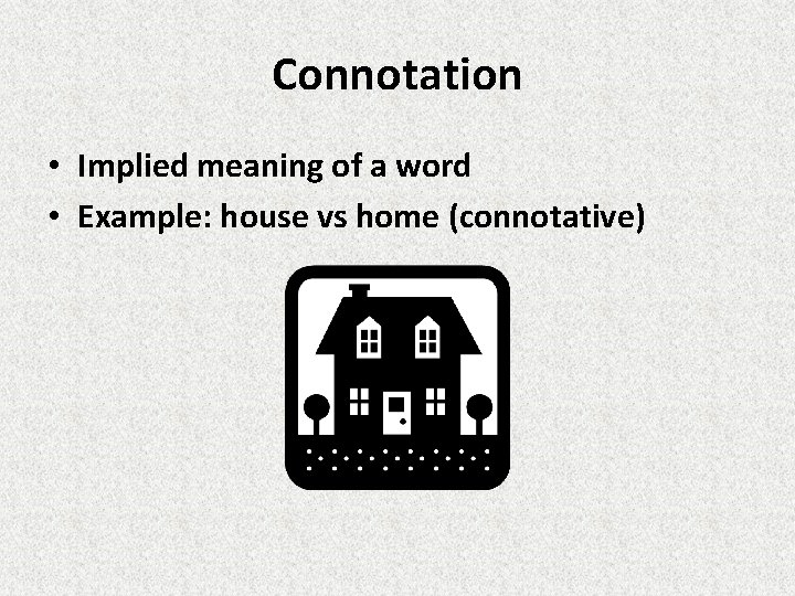 Connotation • Implied meaning of a word • Example: house vs home (connotative)