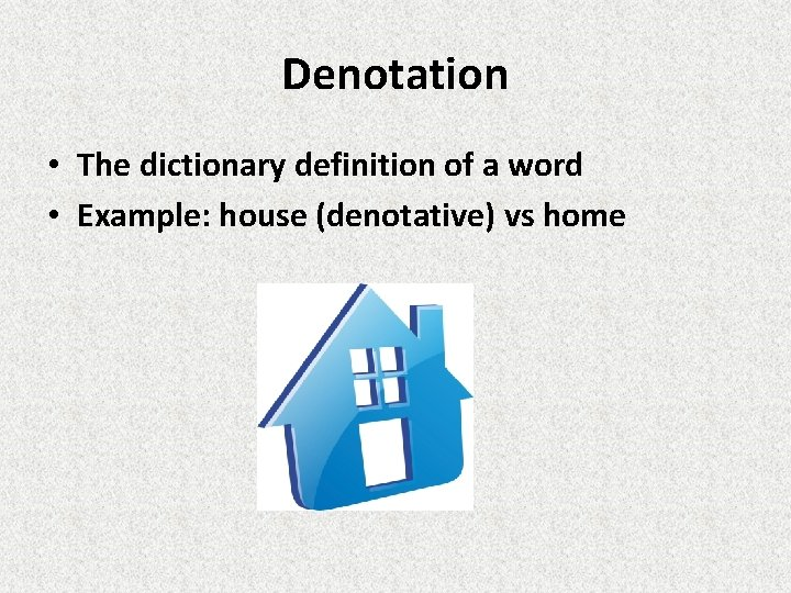 Denotation • The dictionary definition of a word • Example: house (denotative) vs home