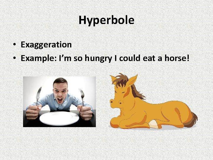 Hyperbole • Exaggeration • Example: I'm so hungry I could eat a horse!