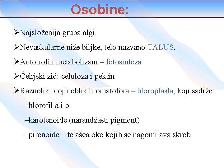 Osobine: ØNajsloženija grupa algi. ØNevaskularne niže biljke, telo nazvano TALUS. ØAutotrofni metabolizam – fotosinteza