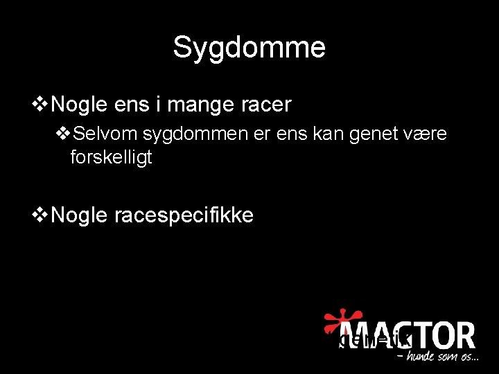 Sygdomme v. Nogle ens i mange racer v. Selvom sygdommen er ens kan genet