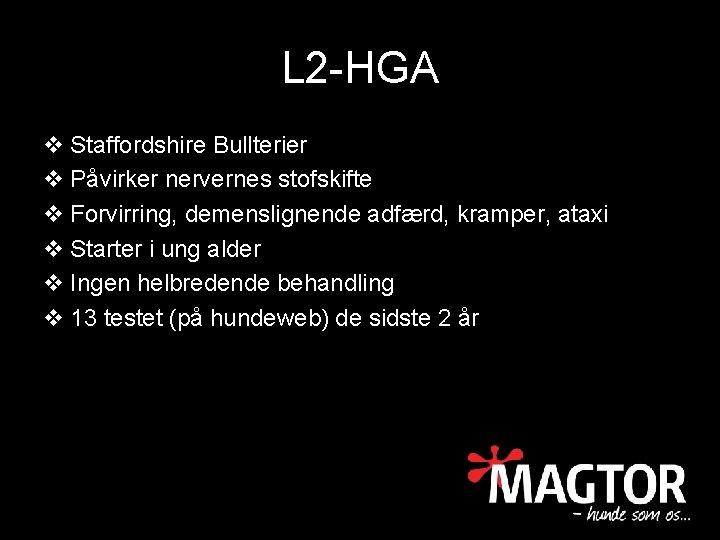 L 2 -HGA v Staffordshire Bullterier v Påvirker nervernes stofskifte v Forvirring, demenslignende adfærd,