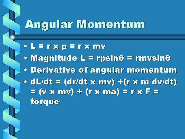 Angular Momentum • L = r x p = r x mv • Magnitude