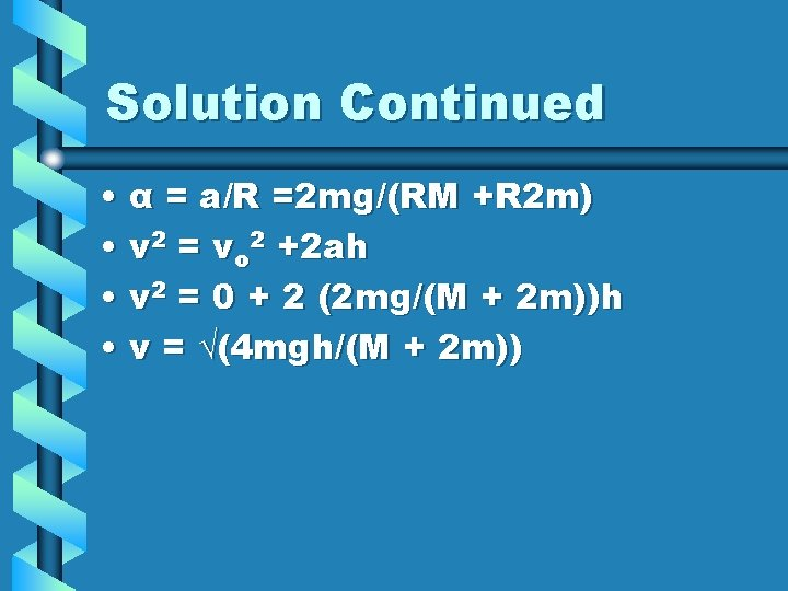 Solution Continued • α = a/R =2 mg/(RM +R 2 m) • v 2
