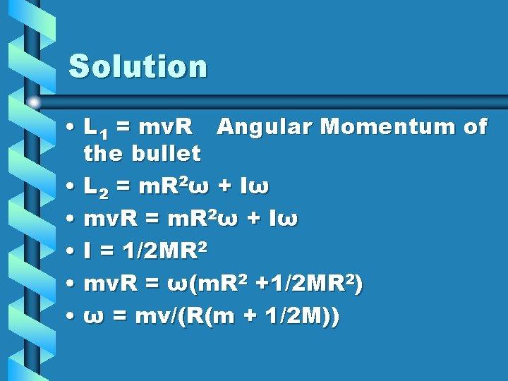 Solution • L 1 = mv. R Angular Momentum of the bullet • L