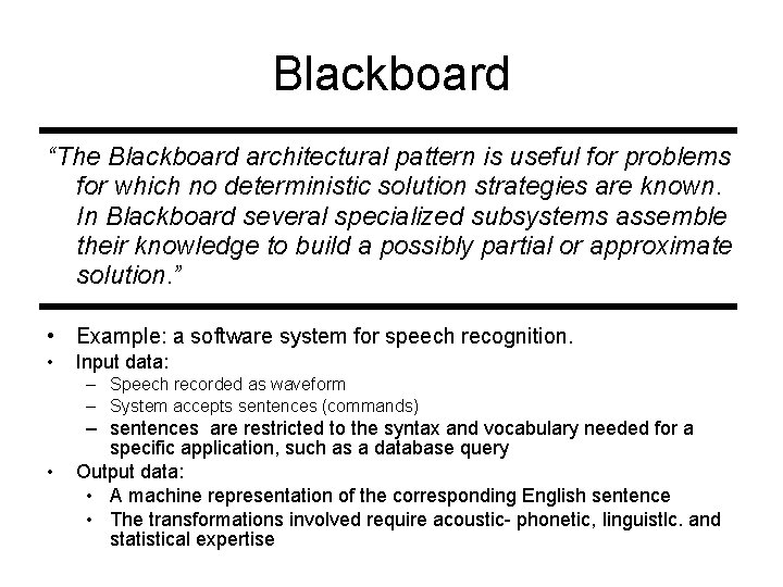 """Blackboard """"The Blackboard architectural pattern is useful for problems for which no deterministic solution"""
