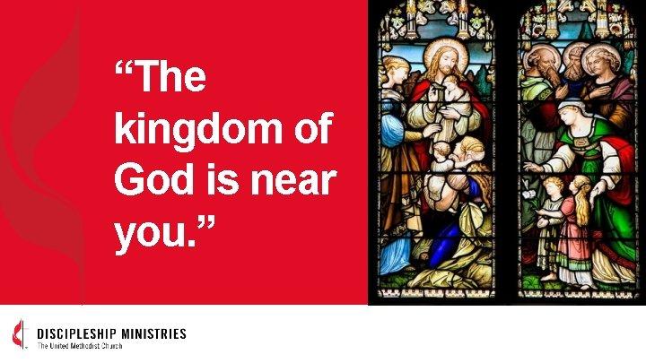"""The kingdom of God is near you. """