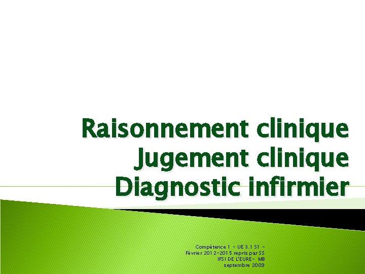 Raisonnement clinique Jugement clinique Diagnostic infirmier Compétence 1 - UE 3. 1 S 1