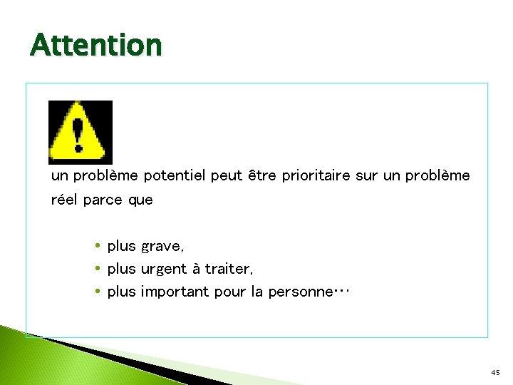 Attention un problème potentiel peut être prioritaire sur un problème réel parce que •