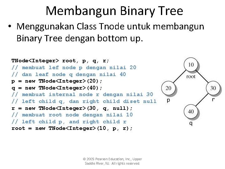 Membangun Binary Tree • Menggunakan Class Tnode untuk membangun Binary Tree dengan bottom up.