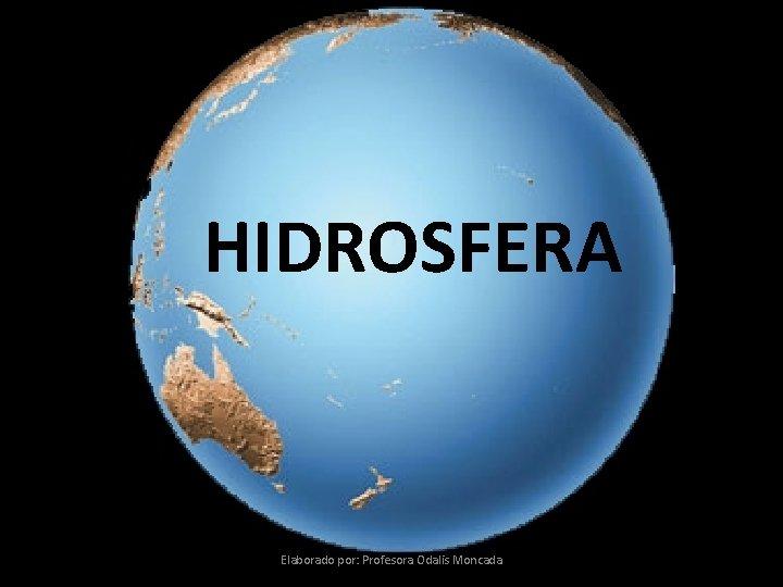 HIDROSFERA Elaborado por: Profesora Odalis Moncada