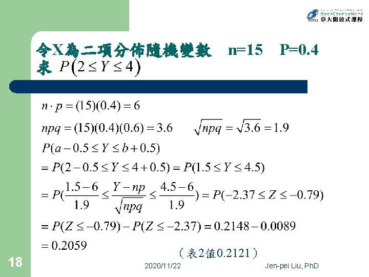 令X為二項分佈隨機變數 求 18 n=15 P=0. 4 (表 2值 0. 2121) 2020/11/22 Jen-pei Liu, Ph.