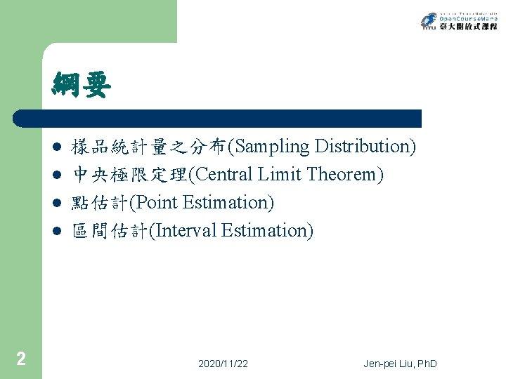 綱要 l l 2 樣品統計量之分布(Sampling Distribution) 中央極限定理(Central Limit Theorem) 點估計(Point Estimation) 區間估計(Interval Estimation) 2020/11/22