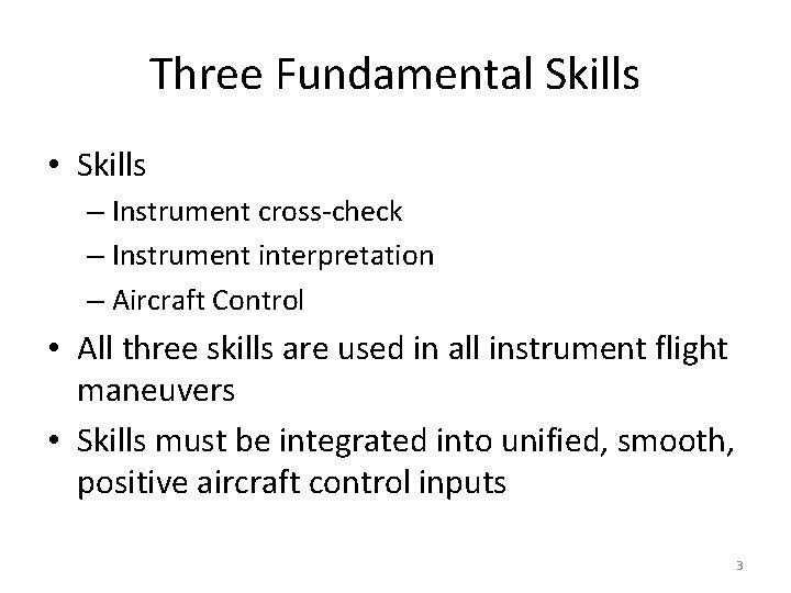 Three Fundamental Skills • Skills – Instrument cross-check – Instrument interpretation – Aircraft Control