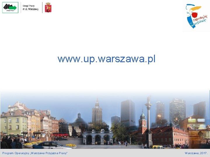 """www. up. warszawa. pl Program Operacyjny """"Warszawa Przyjazna Pracy"""" Warszawa, 2017."""