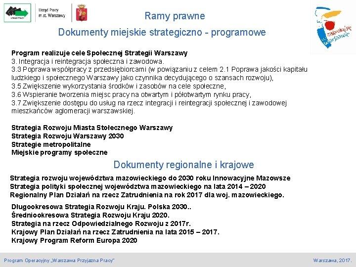 Ramy prawne Dokumenty miejskie strategiczno - programowe Program realizuje cele Społecznej Strategii Warszawy 3.