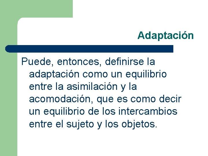 Adaptación Puede, entonces, definirse la adaptación como un equilibrio entre la asimilación y la
