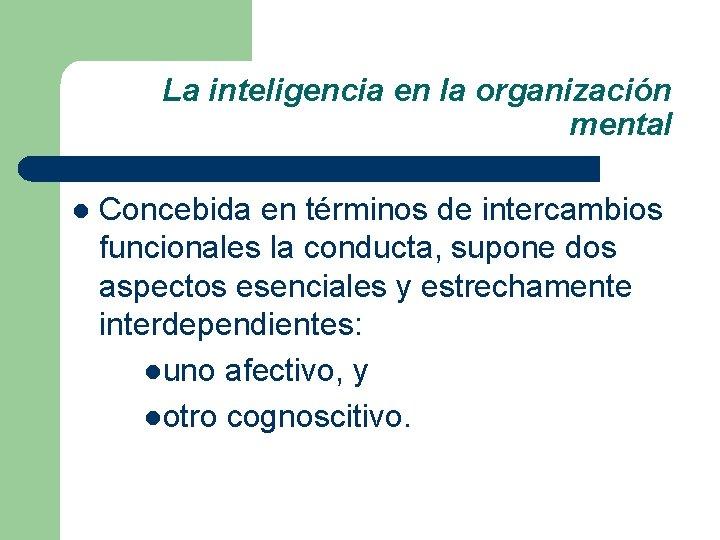 La inteligencia en la organización mental l Concebida en términos de intercambios funcionales la