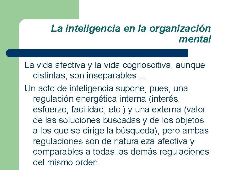La inteligencia en la organización mental La vida afectiva y la vida cognoscitiva, aunque
