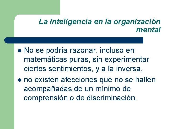 La inteligencia en la organización mental No se podría razonar, incluso en matemáticas puras,