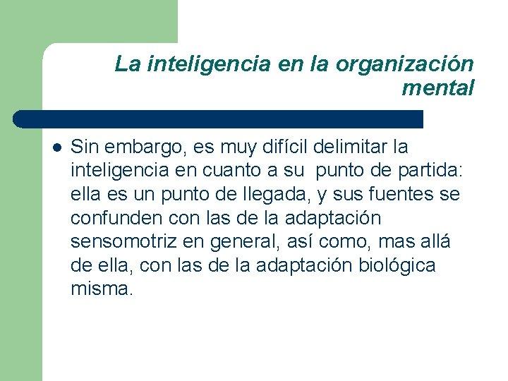 La inteligencia en la organización mental l Sin embargo, es muy difícil delimitar la