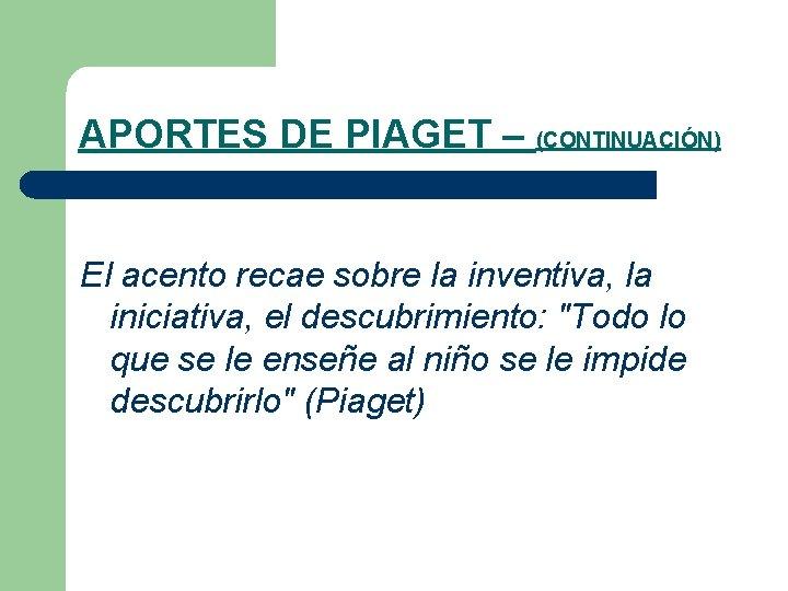APORTES DE PIAGET – (CONTINUACIÓN) El acento recae sobre la inventiva, la iniciativa, el